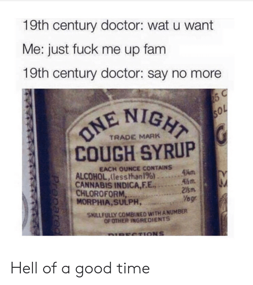 Doctor, Fam, and Wat: 19th century doctor: wat u want  Me: just fuck me up fam  19th century doctor: say no more  IGHT  COUGH SYRUP  CANNABIS INDICA,F.E.2m  TRADE MARK  EACH OUNCE CONTAINS  ALCOHOL,lesshhan 196) ..。.Am  45m.  CHLOROFORM  MORPHIA, SULPH,  Yegr  SKILLFULLY COMBINED WITH ANUMBER  OF OTHER INGREDIENTS Hell of a good time