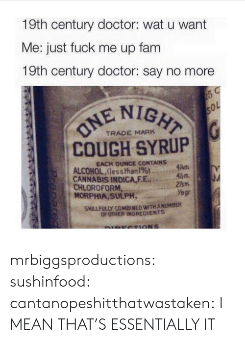 Doctor, Fam, and Tumblr: 19th century doctor: wat u want  Me: just fuck me up fam  19th century doctor: say no more  IGHT  COUGH SYRUP  CANNABIS INDICA,F.E.2m  TRADE MARK  EACH OUNCE CONTAINS  ALCOHOL,lesshhan 196) ..。.Am  45m.  CHLOROFORM  MORPHIA, SULPH,  Yegr  SKILLFULLY COMBINED WITH ANUMBER  OF OTHER INGREDIENTS mrbiggsproductions:  sushinfood:  cantanopeshitthatwastaken:  I MEAN THAT'S ESSENTIALLY IT