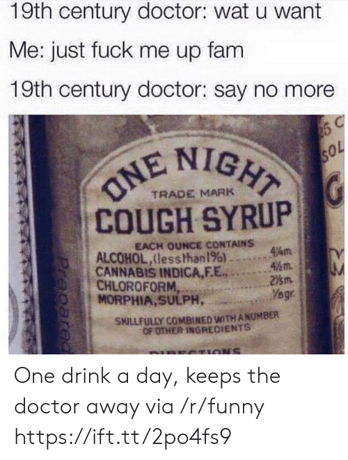 Doctor, Fam, and Funny: 19th century doctor: wat u want  Me: just fuck me up fam  19th century doctor: say no more  NIGHT  TRADE MARK  COUGH SYRUP  EACH OUNCE CONTAINS  ALCOHOL, (les shhan 196)-…  CANNABIS INDICA,FE,  CHLOROFORM,  4½m.  SKILLFULLY COMBINED WITH ANUMBER  OF OTHER INGREDIENTS  CTIONS One drink a day, keeps the doctor away via /r/funny https://ift.tt/2po4fs9
