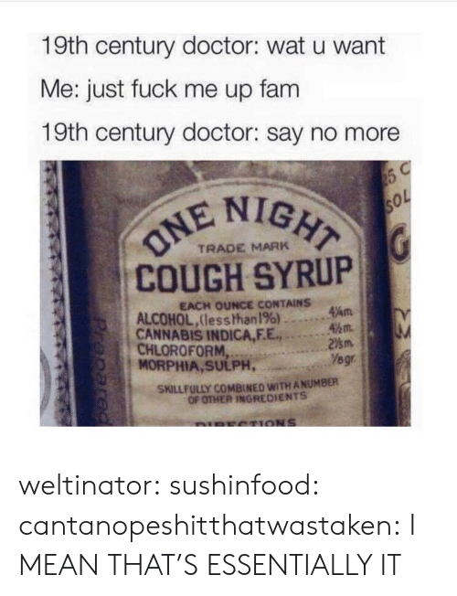indica: 19th century doctor: wat u want  Me: just fuck me up fam  19th century doctor: say no more  IGHT  COUGH SYRUP  CANNABIS INDICA,F.E.2m  TRADE MARK  EACH OUNCE CONTAINS  ALCOHOL,lesshhan 196) ..。.Am  45m.  CHLOROFORM  MORPHIA, SULPH,  Yegr  SKILLFULLY COMBINED WITH ANUMBER  OF OTHER INGREDIENTS weltinator: sushinfood:  cantanopeshitthatwastaken:  I MEAN THAT'S ESSENTIALLY IT