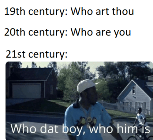 Boy, Art, and Who: 19th century: Who art thou  20th century: Who are you  21st century:  Who dat boy, who him is
