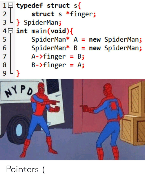 Spiderman: 1B typedef struct s{  struct s *fingerj  2  3 L SpiderMan;  4E int main(void) {  SpiderMan* A = new SpiderMan;  SpiderMan* B = new SpiderMan;  A->finger B  B-finger A;  7  9 L }  HYPO Pointers (