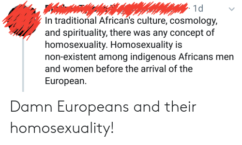 Women, Non Existent, and Homosexuality: 1d  In traditional African's culture, cosmology,  and spirituality, there was any concept of  homosexuality. Homosexuality is  non-existent among indigenous Africans men  and women before the arrival of the  European. Damn Europeans and their homosexuality!