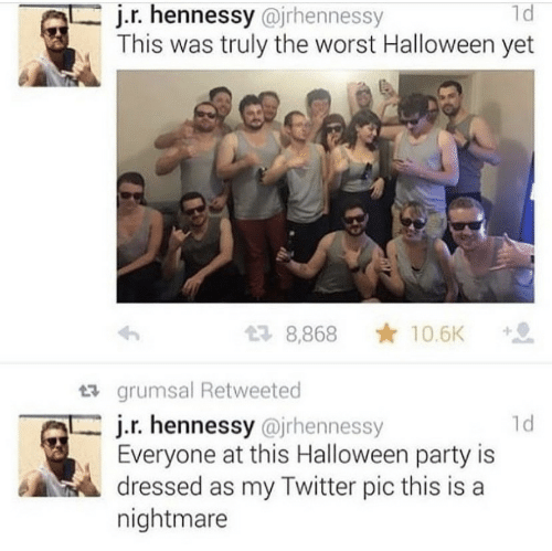Halloween, Hennessy, and Party: 1d  j.r. hennessy@jrhennessy  This was truly the worst Halloween yet  10.6K  8,868  grumsal Retweeted  j.r. hennessy @jrhennessy  Everyone at this Halloween party is  dressed as my Twitter pic this is a  nightmare  ld
