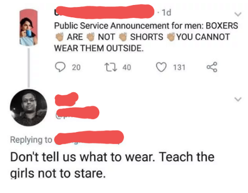 Girls, Announcement, and Them: . 1d  Public Service Announcement for men: BOXERS  ARE NOT SHORTS YOU CANNOT  WEAR THEM OUTSIDE.  20  40  131  Replying to  Don't tell us what to wear. Teach the  girls not to stare.