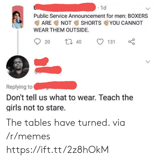 Girls, Memes, and Announcement: . 1d  Public Service Announcement for men: BOXERS  ARE NOT SHORTS YOU CANNOT  WEAR THEM OUTSIDE.  20  40  131  Replying to  Don't tell us what to wear. Teach the  girls not to stare. The tables have turned. via /r/memes https://ift.tt/2z8hOkM