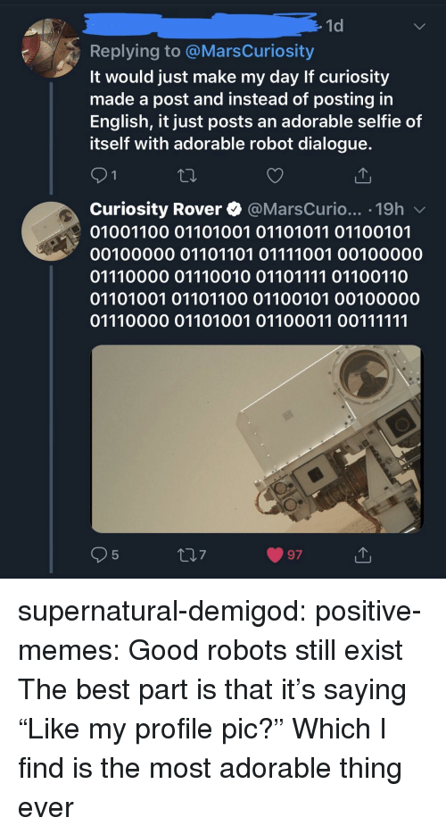 """Memes, Selfie, and Tumblr: 1d  Replying to @MarsCuriosity  It would just make my day If curiosity  made a post and instead of posting in  English, it just posts an adorable selfie of  itself with adorable robot dialogue.  Curiosity Rover @MarsCurio... .19h v  01001100 01101001 01101011 01100101  00100000 01101101 01111001 00100000  01110000 01110010 01101111 01100110  01101001 01101100 01100101 00100000  5  7  97 supernatural-demigod:  positive-memes:  Good robots still exist  The best part is that it's saying """"Like my profile pic?""""  Which I find is the most adorable thing ever"""