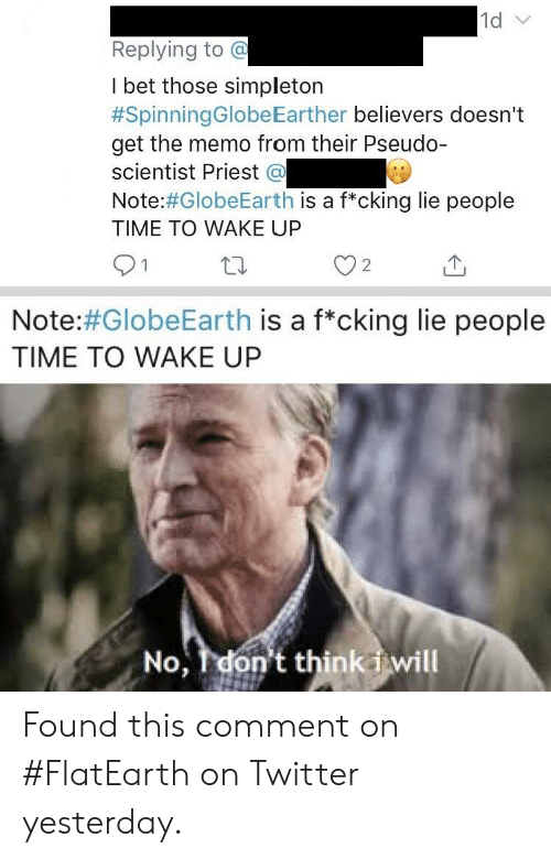 I Bet, Twitter, and Time: 1d v  Replying to @  I bet those simpleton  #SpinningGlobeEarther believers doesn't  get the memo from their Pseudo-  scientist Priest @  Note:#GlobeEarth is a f*cking lie people  TIME TO WAKE UP  1  2  Note:#GlobeEarth is a f*cking lie people  TIME TO WAKE UP  No, don't think iwill Found this comment on #FlatEarth on Twitter yesterday.