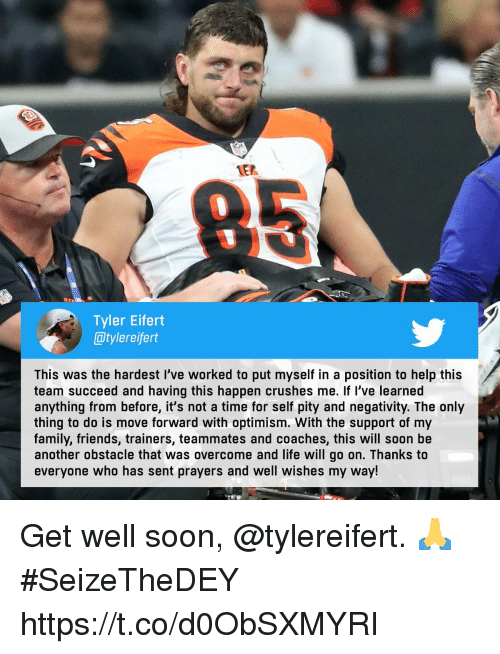 get well: 1E2  0  Tyler Eifert  @tylereifert  This was the hardest I've worked to put myself in a position to help this  team succeed and having this happen crushes me. If l've learned  anything from before, it's not a time for self pity and negativity. The only  thing to do is move forward with optimism. With the support of my  family, friends, trainers, teammates and coaches, this will soon be  another obstacle that was overcome and life will go on. Thanks to  everyone who has sent prayers and well wishes my way! Get well soon, @tylereifert. 🙏  #SeizeTheDEY https://t.co/d0ObSXMYRI