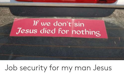 Job Security: 1f we don't sin  Jesus died for nothing Job security for my man Jesus