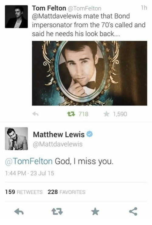 Memes, 🤖, and Bond: 1h  Tom Felton  @Tom Felton  @Mattdavelewis mate that Bond  impersonator from the 70's called and  said he needs his look back....  718  1,590  Matthew Lewis  @Matt davelewis  Tom Felton God, I miss you.  1:44 PM 23 Jul 15  159  RETWEETS  228  FAVORITES