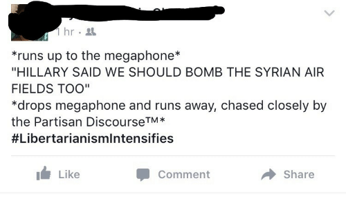 "partisan: 1hr.  runs up to the megaphone*  ""HILLARY SAID WE SHOULD BOMB THE SYRIAN AIR  FIELDS TOO""  *drops megaphone and runs away, chased closely by  the Partisan DiscourseTM*  #Libertarianismintensifies  Like  Comment  Share"