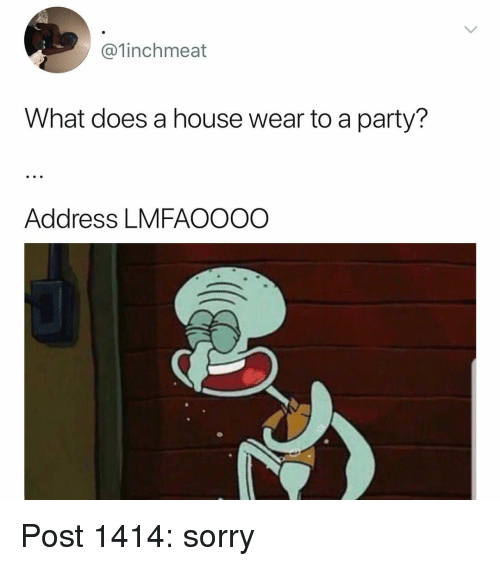 Memes, Party, and Sorry: @1inchmeat  What does a house wear to a party?  Address LMFAOOOO Post 1414: sorry