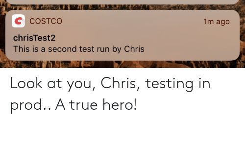 Costco: 1m ago  C  COSTCO  chrisTest2  This is a second test run by Chris Look at you, Chris, testing in prod.. A true hero!