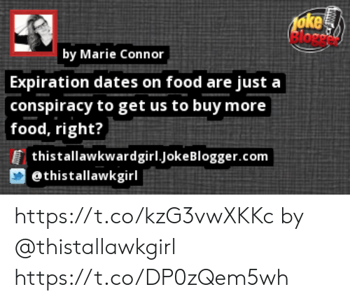 Food, Memes, and Conspiracy: 1oke  | by Marie Connor  Expiration dates on food are just a  conspiracy to get us to buy more  food, right?  thistallawkwardgirl.jokeBlogger.com  @thistallawkgirl https://t.co/kzG3vwXKKc by @thistallawkgirl https://t.co/DP0zQem5wh