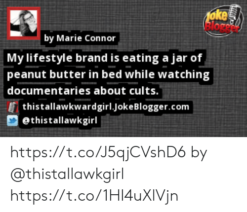 """Memes, Blogger, and Lifestyle: 1oke  by Marie Connor  My lifestyle brand is eating a jar of  peanut butter in bed while watching  documentaries about cults.""""  thistallawkwardgirl.joke Blogger.com  @thistallawkgirl https://t.co/J5qjCVshD6 by @thistallawkgirl https://t.co/1HI4uXlVjn"""