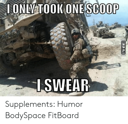 gym memes: 1ONLY TOOK ONE SCOOP  SWEAR  GYM MEMES Supplements: Humor BodySpace FitBoard