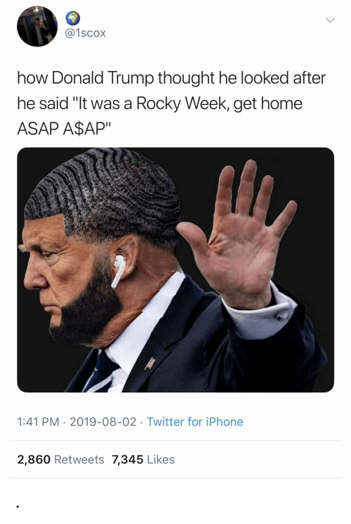 "Donald Trump, Iphone, and Rocky: @1scox  how Donald Trump thought he looked after  he said ""It was a Rocky Week, get home  ASAP A$AP""  1:41 PM 2019-08-02 Twitter for iPhone  2,860 Retweets 7,345 Likes ."