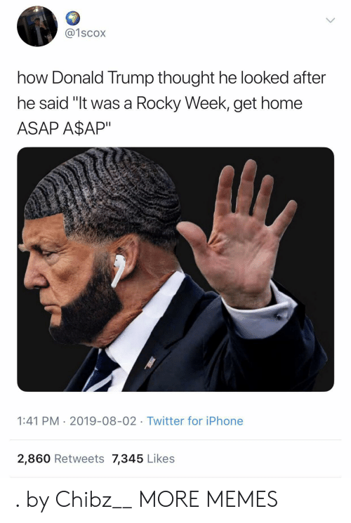 "Dank, Donald Trump, and Iphone: @1scox  how Donald Trump thought he looked after  he said ""It was a Rocky Week, get home  ASAP A$AP""  1:41 PM 2019-08-02 Twitter for iPhone  2,860 Retweets 7,345 Likes . by Chibz__ MORE MEMES"