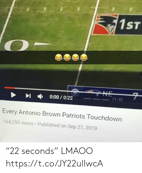 """Lmaoo: 1ST  CYNE  7  (1-0)  0:00/O:22  Every Antonio Brown Patriots Touchdown  164,250 views Published on Sep 21, 2019 """"22 seconds"""" LMAOO https://t.co/JY22ulIwcA"""