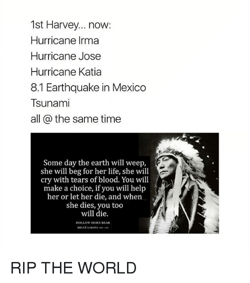 ripping: 1st Harvey... now:  Hurricane Irma  Hurricane Jose  Hurricane Katia  8.1 Earthquake in Mexico  Tsunami  all @ the same time  Some day the earth will weep,  she will beg for her life, she will  cry with tears of blood. You will  make a choice, if you will help  her or let her die, and when  she dies, you too  will die.  HOLLOW HORN BEAR  BRULE LAKOTA RIP THE WORLD