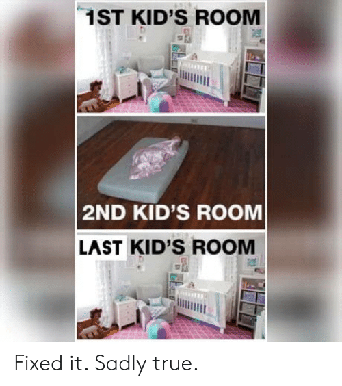 True, Kids, and Room: 1ST KID'S ROOM  2ND KID'S ROOM  LAST KID'S ROOM Fixed it. Sadly true.