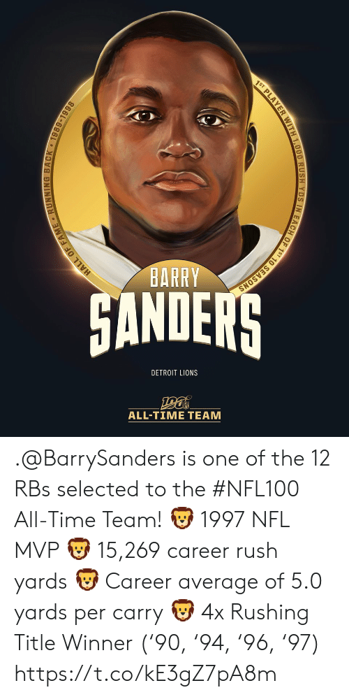 fame: 1ST PLAYER WITH 1,000 RUSH YDS IN EACH OF 1ST 10 SEASONS  BARRY  HANDERS  DETROIT LIONS  ALL-TIME TEAM  HALL OF FAME RUNNING BACK 1989-1998 .@BarrySanders is one of the 12 RBs selected to the #NFL100 All-Time Team!  🦁 1997 NFL MVP 🦁 15,269 career rush yards 🦁 Career average of 5.0 yards per carry 🦁 4x Rushing Title Winner ('90, '94, '96, '97) https://t.co/kE3gZ7pA8m