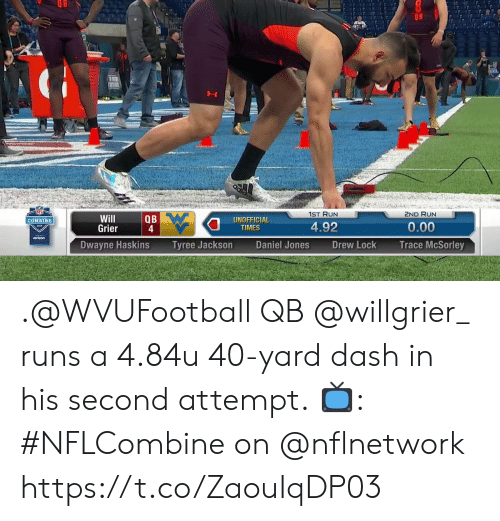 Memes, Run, and 🤖: 1ST RUN  2ND RUN  Will  Grier  QB  UNOFFICIA  TIMES  COMBINE  4.92  0.00  Dwayne Haskins  Tyree JacksonDaniel Jones  Drew Lock  Trace McSorley .@WVUFootball QB @willgrier_ runs a 4.84u 40-yard dash in his second attempt.  📺: #NFLCombine on @nflnetwork https://t.co/ZaouIqDP03