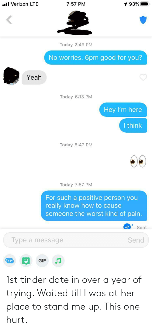 her: 1st tinder date in over a year of trying. Waited till I was at her place to stand me up. This one hurt.