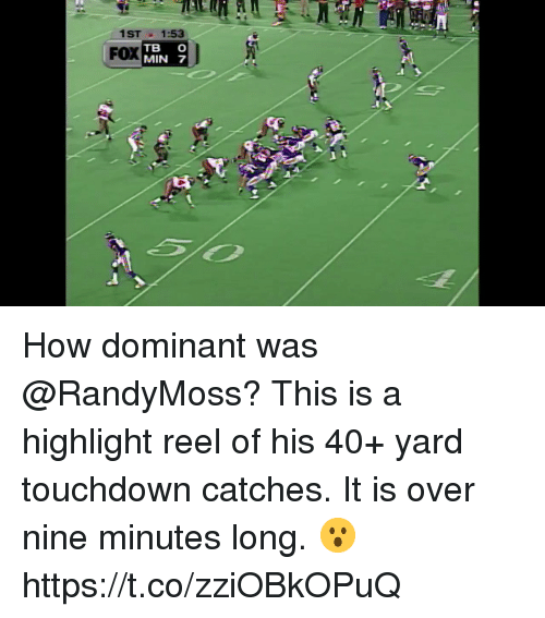 Memes, Highlight Reel, and 🤖: 1ST1:53  FOX  TB C  MIN 7 How dominant was @RandyMoss?  This is a highlight reel of his 40+ yard touchdown catches. It is over nine minutes long. 😮 https://t.co/zziOBkOPuQ