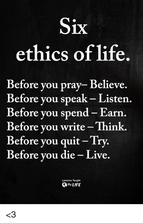 ethics: 1X  ethics of life.  Before you pray- Believe.  Before vou speak- Listen.  Before you spend- Earn.  Before vou write-Think.  Before you quit Try.  Before vou die - Live.  Lessons Taught  ByLIFE <3