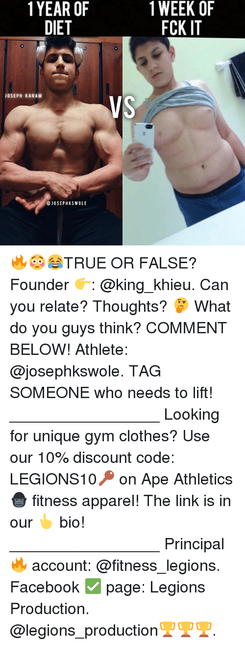 Clothes, Facebook, and Gym: 1YEAR OF  DIET  1 WEEK OF  FCK IT  JOSEPH KARAM  VS  @JOSEPHKSWOLE 🔥😳😂TRUE OR FALSE? Founder 👉: @king_khieu. Can you relate? Thoughts? 🤔 What do you guys think? COMMENT BELOW! Athlete: @josephkswole. TAG SOMEONE who needs to lift! _________________ Looking for unique gym clothes? Use our 10% discount code: LEGIONS10🔑 on Ape Athletics 🦍 fitness apparel! The link is in our 👆 bio! _________________ Principal 🔥 account: @fitness_legions. Facebook ✅ page: Legions Production. @legions_production🏆🏆🏆.