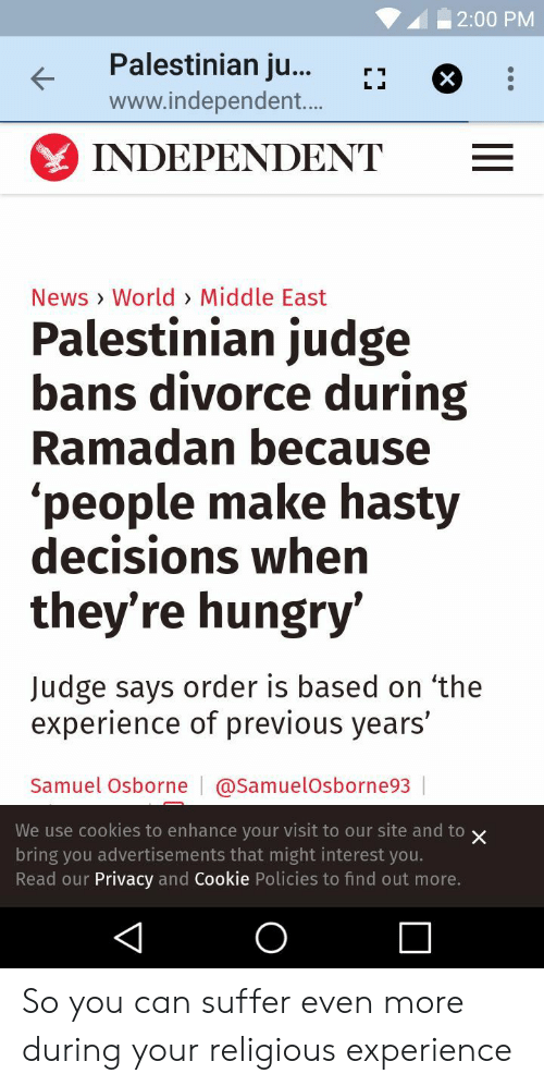 Cookies, Hungry, and News: | 2:00 PM  Palestinian ju...r*  www.independent...  INDEPENDENT  News > World> Middle East  Palestinian judge  bans divorce during  Ramadan because  'people make hasty  decisions when  they're hungry'  Judge says order is based on 'the  experience of previous years'  Samuel Osborne | @SamuelOsborne93  We use cookies to enhance your visit to our site and to x  bring you advertisements that might interest you.  Read our Privacy and Cookie Policies to find out more. So you can suffer even more during your religious experience