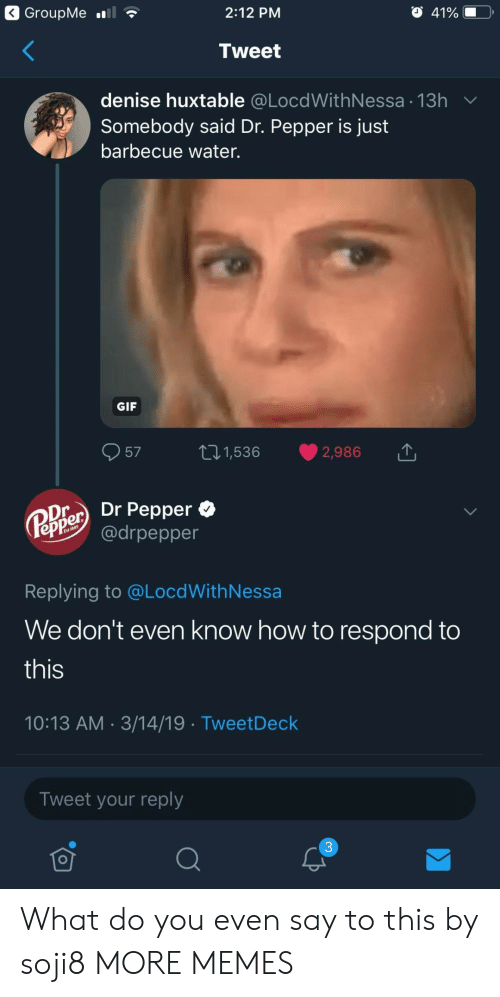 dr pepper: 2:12 PM  Tweet  denise huxtable @LocdWithNessa 13h  Somebody said Dr. Pepper is just  barbecue water.  GIF  57 t1,536 2,986  Oier Dr Pepper *  epPe @drpepper  Replying to @LocdWithNessa  We don't even know how to respond to  this  10:13 AM 3/14/19 TweetDeck  Tweet your reply  3 What do you even say to this by soji8 MORE MEMES