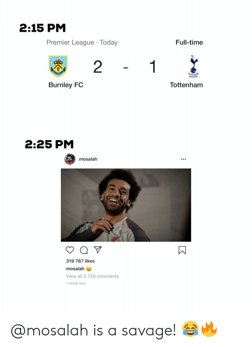 Memes, Premier League, and Savage: 2:15 PM  Premier League Today  Full-time  2  Burnley FC  Tottenham  2:25 PM  mosalah  319 787 likes  mosalah  View all 3 729 comments  1 HOUR AGO @mosalah is a savage! 😂🔥