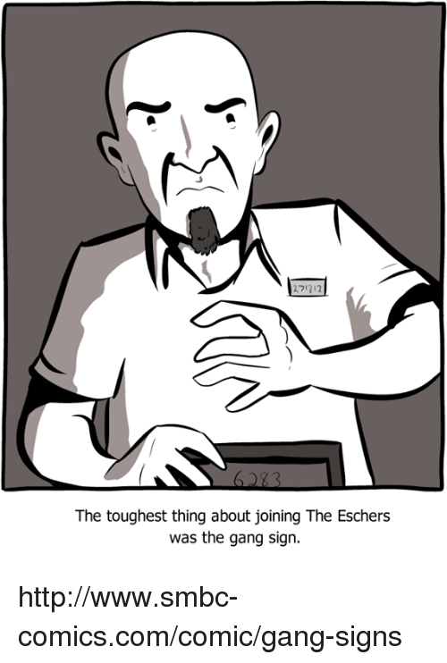 Gang Sign: 2?1712.  The toughest thing about joining The Eschers  was the gang sign. http://www.smbc-comics.com/comic/gang-signs