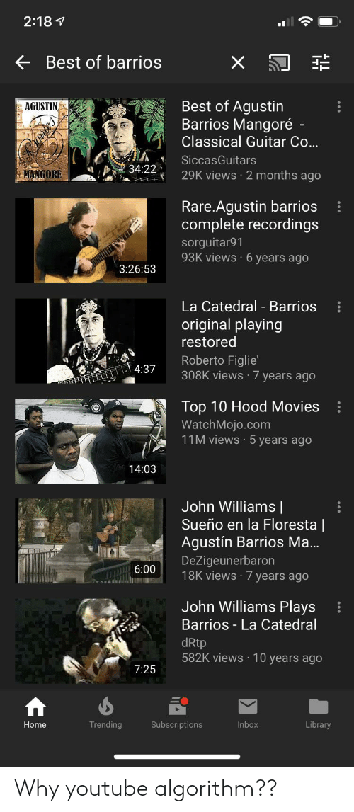 Movies, youtube.com, and Best: 2:18  Best of barrios  Best of Agustin  Barrios Mangoré  AGUSTIN  Classical Guitar Co...  SiccasGuitars  34:22  29K views 2 months ago  MANGORE  Rare.Agustin barrios  complete recordings  sorguitar91  93K views 6 years ago  3:26:53  La Catedral - Barrios  original playing  restored  Roberto Figlie'  308K views 7 years ago  4:37  Top 10 Hood Movies  WatchMojo.com  11M views 5 years ago  14:03  John Williams |  Sueño en la Floresta |  Agustín Barrios Ma...  DeZigeunerbaron  18K views 7 years ago  6:00  John Williams Plays  Barrios - La Catedral  dRtp  582K views 10 years ago  7:25  Library  Home  Trending  Subscriptions  Inbox Why youtube algorithm??