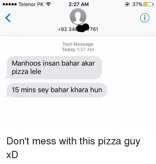 Memes, Huns, and 🤖: 2:27 AM  Telenor PK  +92 34  761  Text Message  Today 1:27 AM  Manhoos insan bahar akar  pizza lele  15 mins sey bahar khara hun Don't mess with this pizza guy xD
