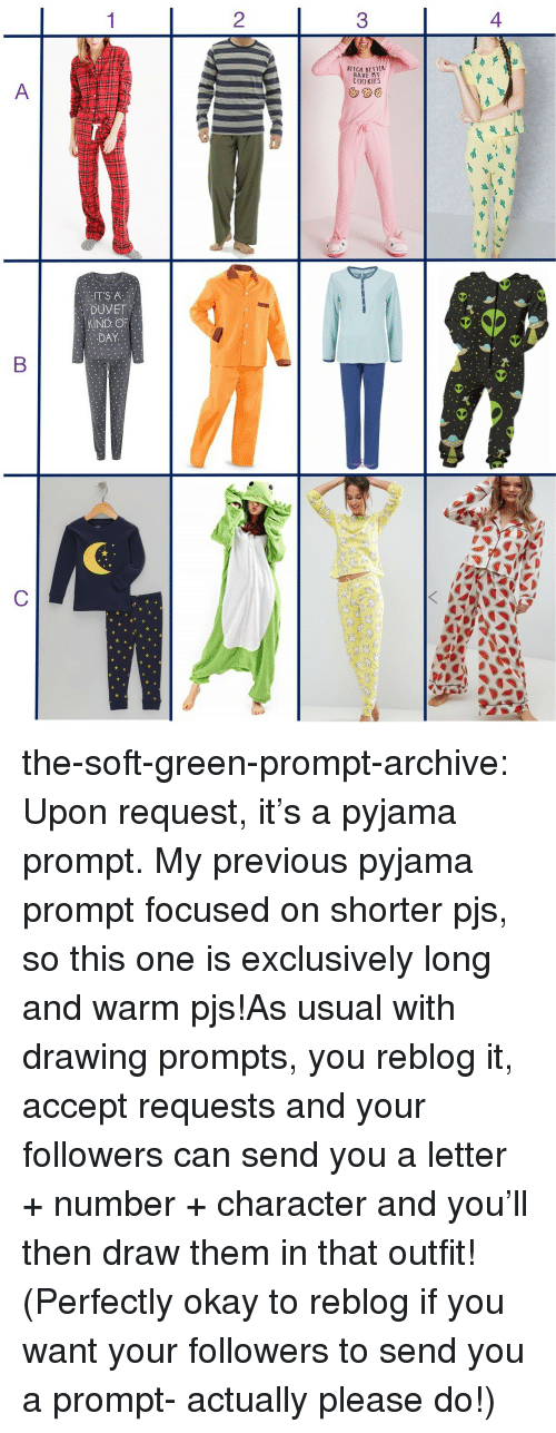 Bitch, Cookies, and Target: 2  3  BITCH BETT  HAVE MY  COOKIES  DUVET  KIND OF the-soft-green-prompt-archive:  Upon request, it's a pyjama prompt. My previous pyjama prompt focused on shorter pjs, so this one is exclusively long and warm pjs!As usual with drawing prompts, you reblog it, accept requests and your followers can send you a letter + number + character and you'll then draw them in that outfit! (Perfectly okay to reblog if you want your followers to send you a prompt- actually please do!)