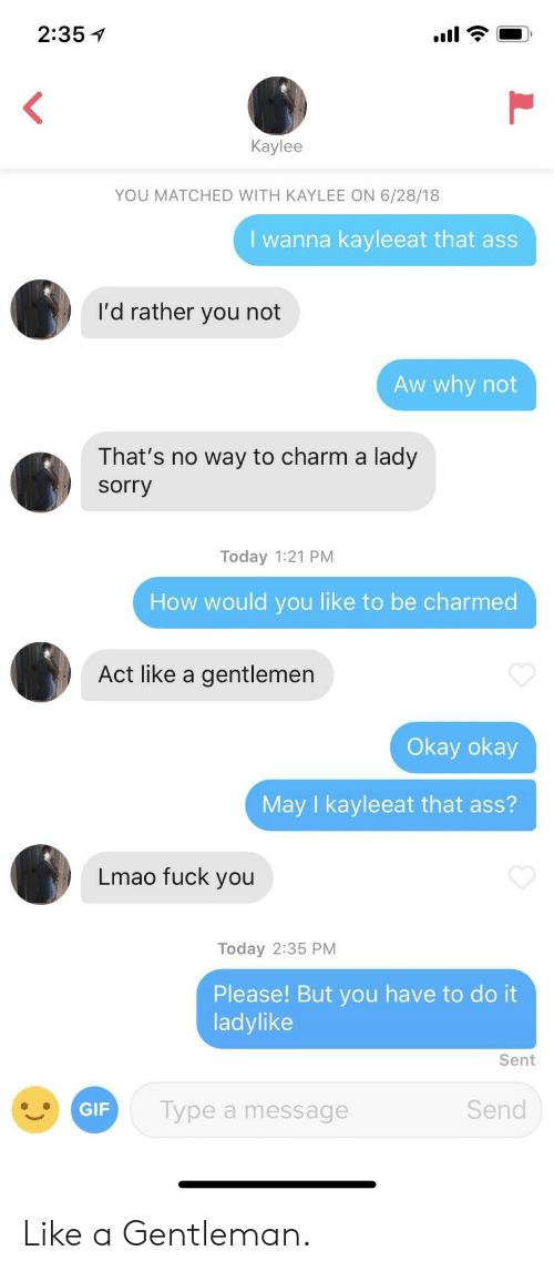Ass, Fuck You, and Lmao: 2:35 1  Kaylee  YOU MATCHED WITH KAYLEE ON 6/28/18  I wanna kayleeat that as  I'd rather you not  Aw why not  That's no way to charm a lady  sorry  Today 1:21 PM  How would you like to be charmed  Act like a gentlemen  Okay okay  May I kayleeat that ass?  Lmao fuck you  Today 2:35 PM  Please! But you have to do it  ladylike  Sent  Type a message  Send Like a Gentleman.