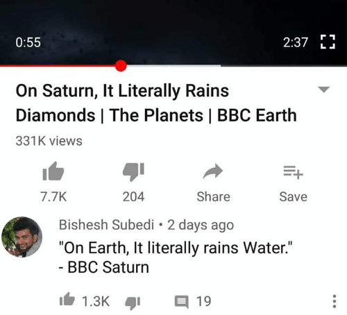 "Memes, Earth, and Planets: 2:37 E  0:55  L .  On Saturn, It Literally Rains  Diamonds | The Planets | BBC Earth  331K views  7.7K  204  Share  Save  Bishesh Subedi 2 days ago  ""On Earth, It literally rains Water.""  - BBC Saturn  1.3K  目19"