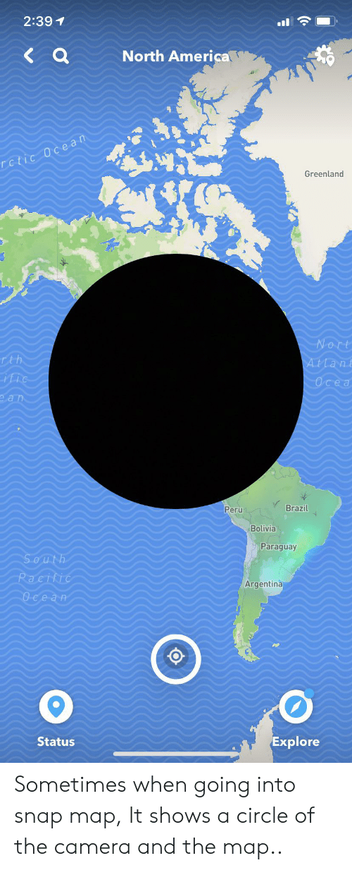 America, Argentina, and Brazil: 2:39 1  a  North America  Dctic Ocean  Greenland  0  Nort  Tth  ific  A.t lant  Осеа  еап  Brazil  Peru  Bolivia  Paraguay  South  Pacific  Argentina  Ocean  Explore  Status Sometimes when going into snap map, It shows a circle of the camera and the map..