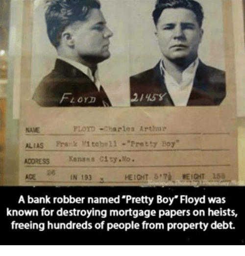 "Pretty Boy: 2/45 Y  LOYD  FLOYD Charles Arthur  ALIAS Frs 1 tehell Pretty Boy""  ADDRESS Kansss City, Mo.  IN 193  HEIGHT  A bank robber named Pretty Boy"" Floyd was  known for destroying mortgage papers on heists,  freeing hundreds of people from property debt."