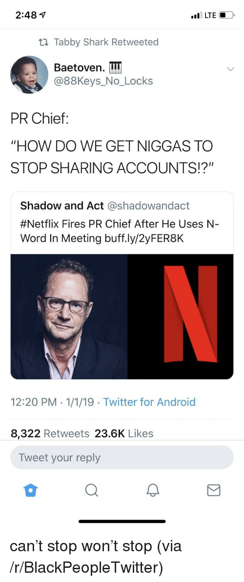"""Android, Blackpeopletwitter, and Netflix: 2:48 1  t1 Tabby Shark Retweeted  Baetoven. I  @88Keys_No_Locks  PR Chief:  """"HOW DO WE GET NIGGAS TO  STOP SHARING ACCOUNTS!?""""  Shadow and Act @shadowandact  #Netflix Fires PR Chief After He Uses N-  Word In Meeting buff.ly/2yFER8K  12:20 PM 1/1/19 Twitter for Android  8,322 Retweets 23.6K Likes  Tweet your reply can't stop won't stop (via /r/BlackPeopleTwitter)"""