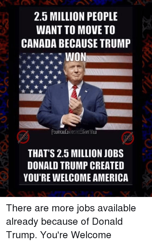 Memes, Canada, and 🤖: 2.5 MILLION PEOPLE  WANT TO MOVE TO  CANADA BECAUSE TRUMP  WON  THAT'S 2.5 MILLION JOBS  DONALD TRUMP CREATED  YOU'RE WELCOME AMERICA There are more jobs available already because of Donald Trump. You're Welcome