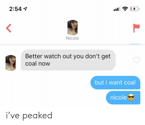 Peaked: 2:54 1  Nicole  Better watch out you don't get  coal now  but i want coal  nicole i've peaked