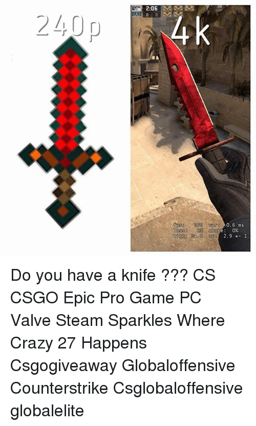 Crazy, Memes, and Steam: 2  6  240 0  0.6 ms  0%  2.91. Do you have a knife ??? CS CSGO Epic Pro Game PC Valve Steam Sparkles Where Crazy 27 Happens Csgogiveaway Globaloffensive Counterstrike Csglobaloffensive globalelite