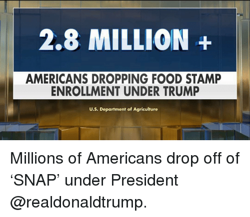 Food, Memes, and Trump: 2.8 MILLION+  AMERICANS DROPPING FOOD STAMP  ENROLLMENT UNDER TRUMP  U.S. Department of Agriculture Millions of Americans drop off of 'SNAP' under President @realdonaldtrump.