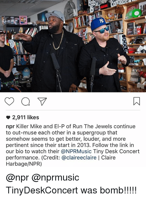 mused: 2,911 likes  npr Killer Mike and El-P of Run The Jewels continue  to out-muse each other in a supergroup that  somehow seems to get better, louder, and more  pertinent since their start in 2013. Follow the link in  our bio to watch their @NPRMusic Tiny Desk Concert  performance. (Credit: @claireeclaire Claire  Harbage/NPR) @npr @nprmusic TinyDeskConcert was bomb!!!!!