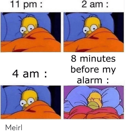 Alarm, MeIRL, and  Minutes: 2 am  11 pm  8 minutes  before my  4 am  alarm Meirl